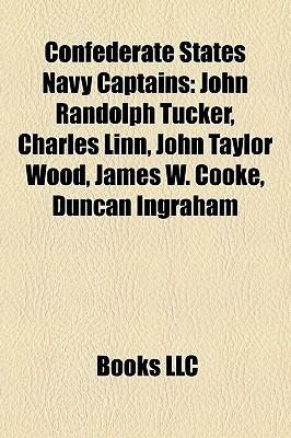 Confederate States Navy Captains: John Randolph Tucker, Charles Linn, John Taylor Wood, James W. Cooke, Duncan Ingraham Books LLC
