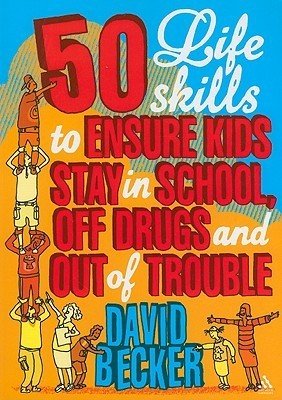 50 Life Skills to Ensure Kids Stay In School, Off Drugs and Out of Trouble David Becker