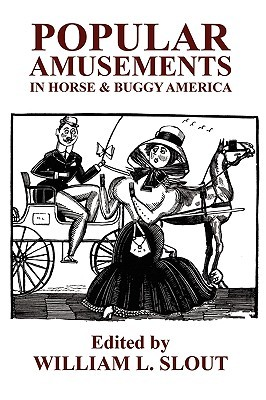 Popular Amusements in Horse & Buggy America: An Anthology of Contemporaneous Essays William L. Slout