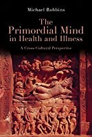 Primordial Mind in Health and Illness: A Cross-Cultural Perspective  by  Michael Robbins