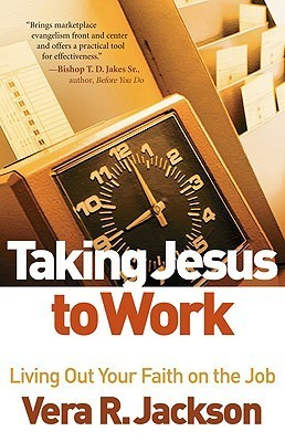 Taking Jesus to Work: Living Out Your Faith on the Job Vera R. Jackson