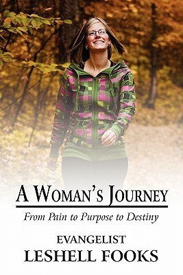 A Womans Journey: From Pain to Purpose to Destiny  by  Evangelist Leshell Fooks