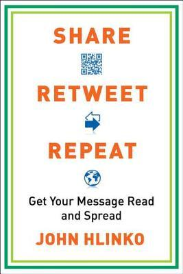 Share, Retweet, Repeat: Get Your Message Read and Spread  by  John Hlinko
