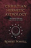 Christian Hermetic Astrology: The Star of the Magi and the Life of Christ  by  Robert Powell