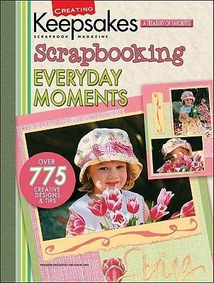 Creating Keepsakes Scrapbooking Everyday Moments: A Treasury Of Favorites  by  Creating Keepsakes