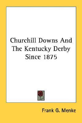 Churchill Downs and the Kentucky Derby Since 1875 Frank G. Menke