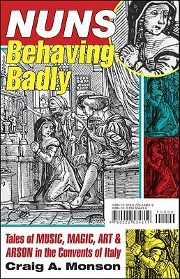 Nuns Behaving Badly: Tales of Music, Magic, Art, and Arson in the Convents of Italy  by  Craig A. Monson