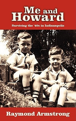 Me and Howard: Surviving the 40s in Indianapolis  by  Raymond  Armstrong