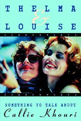 Thelma and Louise/Something to Talk About: Screenplays  by  Callie Khouri