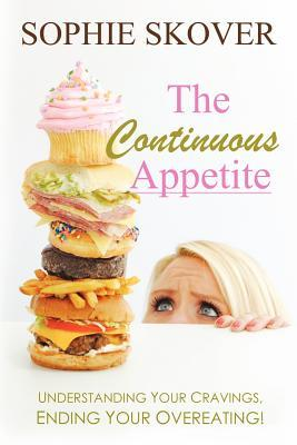 The Continuous Appetite: Understanding Your Cravings, Ending Your Overeating! Sophie Skover