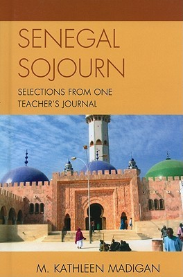 Senegal Sojourn: Selections from One Teachers Journal M. Kathleen Madigan