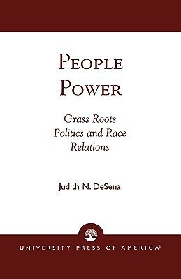 People Power: Grass Roots Politics and Race Relations Judith N. Desena