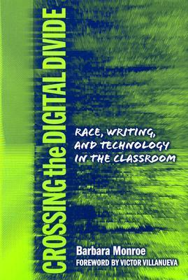 Crossing the Digital Divide: Race, Writing, and Technology in the Classroom  by  Barbara Jean Monroe