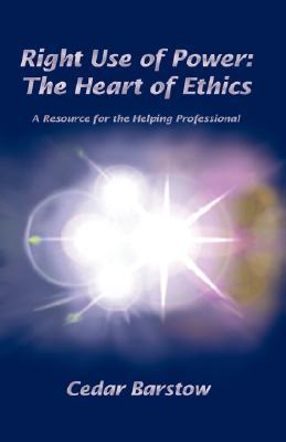 Right Use Of Power:  The Heart of Ethics  by  Cedar Barstow
