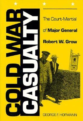 Cold War Casualty: The Court-Martial of Major General Robert W. Grow  by  George F. Hofmann