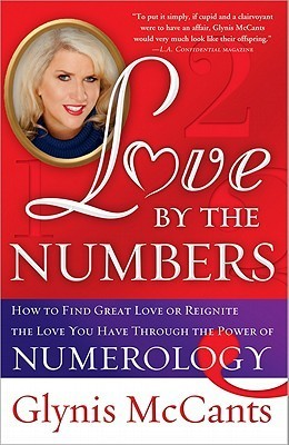 Love  by  the Numbers: How to Find Great Love or Reignite the Love You Have Through the Power of Numerology by Glynis McCants