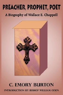 Preacher, Prophet, Poet: A Biography of Wallace E. Chappell C. Emory Burton