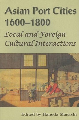 Asian Port Cities, 1600-1800: Local and Foreign Cultural Interactions  by  Haneda Masashi