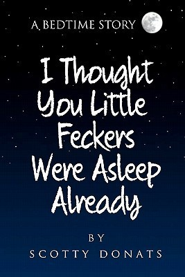 I Thought You Little Feckers Were Asleep Already  by  Scotty Donats
