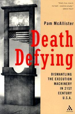 Death Defying: Dismantling the Execution Machinery in 21st Century U.S.A.  by  Pam McAllister