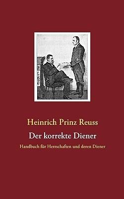 Der korrekte Diener: Handbuch für Herrschaften und deren Diener  by  Heinrich XXVII Prinz Reu