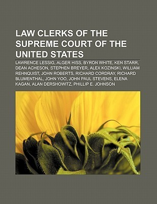 Law Clerks of the Supreme Court of the United States: Lawrence Lessig, Alger Hiss, Byron White, Ken Starr, Dean Acheson, Stephen Breyer  by  Books LLC