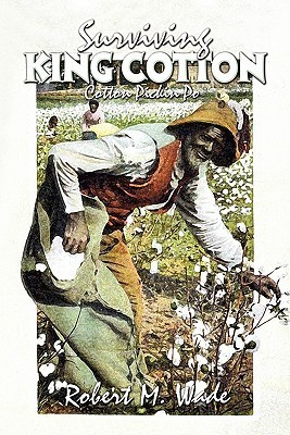 Surviving King Cotton: Cotton Pickin Po  by  Robert M. Wade
