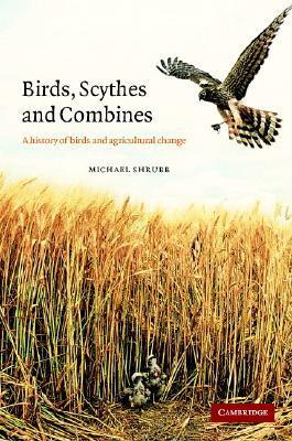 Birds, Scythes and Combines: A History of Birds and Agricultural Change Michael Shrubb