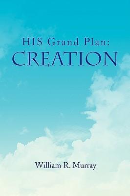 His Grand Plan: Creation William R. Murray