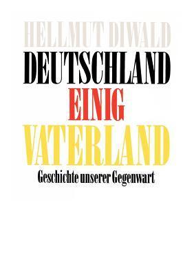 Deutschland Einig Vaterland: Geschichte unserer Gegenwart  by  Hellmut Diwald