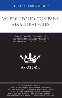 VC Portfolio Company M&A Strategies: Leading Lawyers on Developing Negotiation Strategies, Analyzing Deal Terms, and Getting Deals Done  by  Aspatore Books