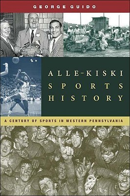 Alle-Kiski Sports History: A Century of Sports in Western Pennsylvanias A-K Valley  by  George Guido