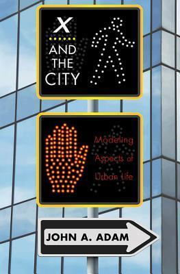 X and the City: Modeling Aspects of Urban Life John A. Adam