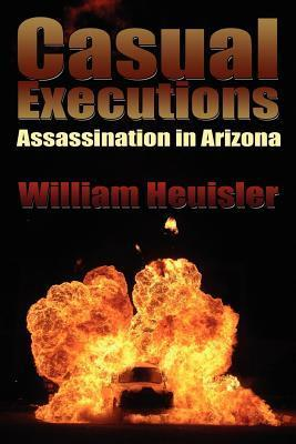 Casual Executions: Assassination in Arizona  by  William Heuisler
