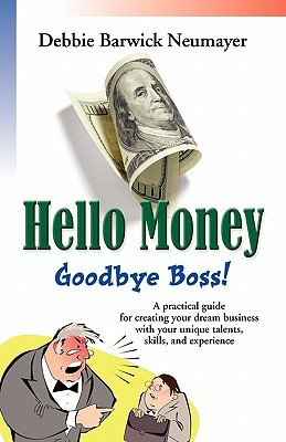 Hello Money-Goodbye Boss! a Practical Guide for Creating Your Dream Business with Your Unique Talents, Skills, and Experience  by  Debbie Barwick Neumayer