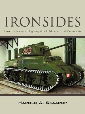 Ironsides: Canadian Armoured Fighting Vehicle Museums and Monuments Harold A. Skaarup