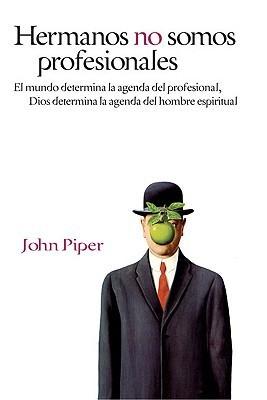 Hermanos no somos profesionales: El mundo determina la agenda del profesional, Dios determina la agenda del hombre  by  John Piper