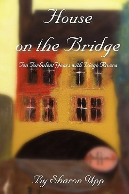 House on the Bridge: Ten Turbulent Years with Diego Rivera  by  Sharon Upp