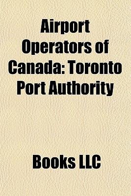 Airport Operators of Canada: Toronto Port Authority, A roports de Montr al, Vancouver Airport Services, Greater Toronto Airports Authority  by  Books LLC