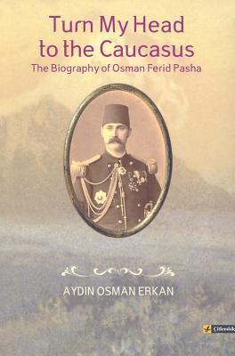 Turn My Head to the Caucasus: The Biography of Osman Ferid Pasha  by  Aydin Osman Erkan