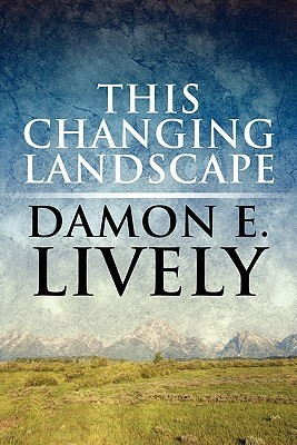 This Changing Landscape Damon E. Lively