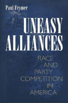 Uneasy Alliances: Race and Party Competition in America Paul Frymer