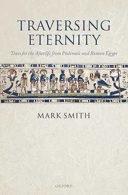 Traversing Eternity: Texts for the Afterlife from Ptolemaic and Roman Egypt Mark Smith