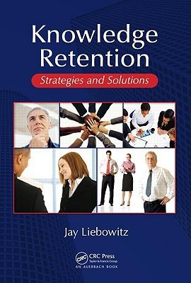 Knowledge Retention: Strategies and Solutions Jay Liebowitz