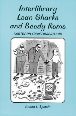 Interlibrary Loan Sharks and Seedy ROMs: Cartoons from Libraryland  by  Benita L. Epstein