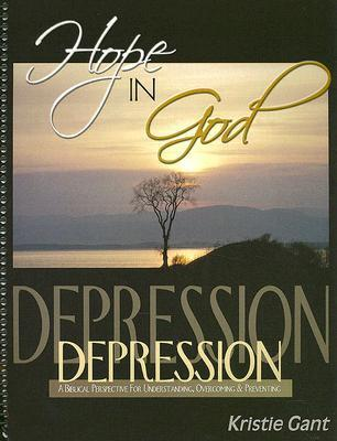Hope in God: A Biblical Perspective for Understanding, Overcoming and Preventing Depression Kristie Gant