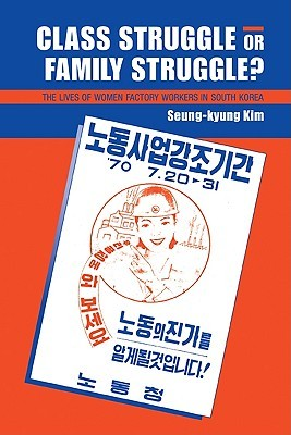Class Struggle or Family Struggle?: The Lives of Women Factory Workers in South Korea Seung-Kyung Kim