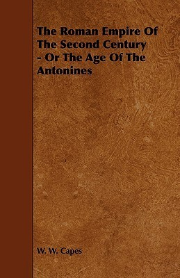 The Roman Empire of the Second Century - Or the Age of the Antonines W.W. Capes