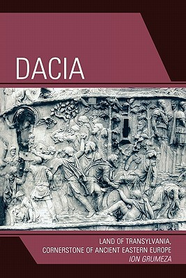 Dacia: Land of Transylvania, Cornerstone of Ancient Eastern Europe Ion Grumeza