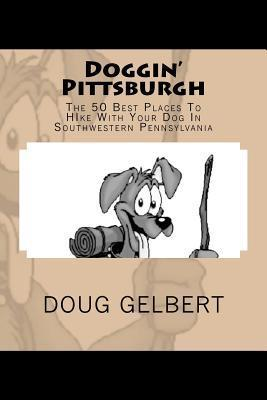 Doggin Pittsburgh: The 50 Best Places to Hike with Your Dog in Southwest Pennsylvania  by  Doug Gelbert